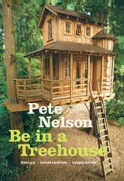 Be in a Treehouse - Design / Construction / Inspiration ebook by Pete Nelson