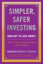 Simpler, Safer Investing: ebook by Sherwin Presley Brown