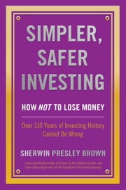 Simpler, Safer Investing: - How NOT to Lose Money, Over 110 Years of Investing History Cannot Be Wrong ebook by Sherwin Presley Brown