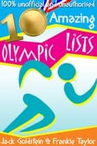 10 Amazing Olympic Lists - Everything You Need to Know about the Olympics ebook by Jack Goldstein