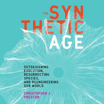 Synthetic Age, The - Outdesigning Evolution, Resurrecting Species, And Reengineering Our World audiobook by Christopher J. Preston