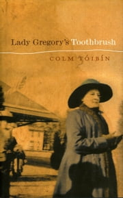 Lady Gregory's Toothbrush ebook by Colm Toibin
