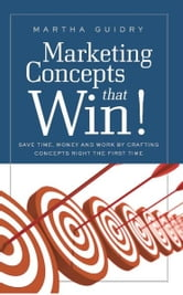Marketing Concepts That Win!: Save Time, Money and Work by Crafting Concepts Right the First Time ebook by Martha Guidry
