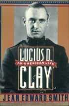 Lucius D. Clay - An American Life ebook by Jean Edward Smith