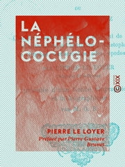 La Néphélococugie - Ou La Nuée des cocuz - Comédie sans distinction d'actes ni de scènes, et entremêlée, à l'imitation d'Aristophane, de strophes, antistrophes, odes, épodes, etc. ebook by Pierre-Gustave Brunet,Pierre le Loyer