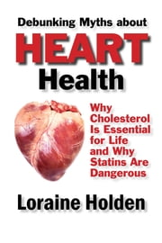 Debunking Heart Health Myths: Why Cholesterol Is Essential for Life and Why Statins Are Dangerous ebook by Loraine Holden