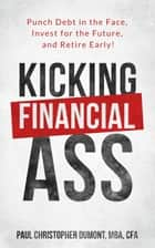 Kicking Financial Ass - Punch Debt in the Face, Invest for the Future, and Retire Early! ebook by Paul Christopher Dumont