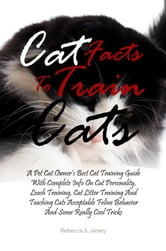 Cat Facts To Train Cats - A Pet Cat Owner's Best Cat Training Guide With Complete Info On Cat Personality, Leash Training, Cat Litter Training And Teaching Cats Acceptable Feline Behavior And Some Really Cool Tricks ebook by Rebecca S. Jersey