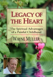 Legacy of the Heart - The Spiritual Advantages of a Painful Childhood ebook by Wayne Muller