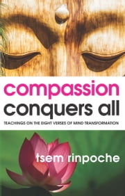 Compassion Conquers All - Teachings on the Eight Verses of Mind Transformation ebook by Tsem Rinpoche