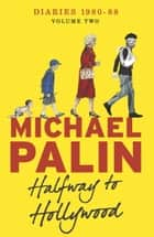 Halfway To Hollywood - Diaries 1980-1988 (Volume Two) ebook by Michael Palin