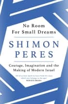No Room for Small Dreams - Courage, Imagination and the Making of Modern Israel ebook by Shimon Peres