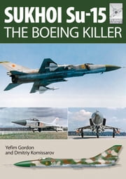 Sukhoi Su-15 - The Boeing Killer ebook by Yefim Gordon, Dmitriy Komissarov