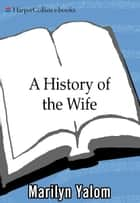 A History Of The Wife ebook by Marilyn Yalom