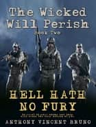 Hell Hath No Fury - The Wicked Will Perish ( 2 ) ebook by Anthony Vincent Bruno