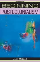 Beginning postcolonialism - Second edition ebook by John McLeod