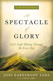 A Spectacle of Glory - God's Light Shining through Me Every Day ebook by Joni Eareckson Tada,Larry Libby