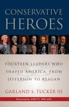 Conservative Heroes - Fourteen Leaders Who Shaped America, from Jefferson to Reagan ebook by Garland S Tucker III