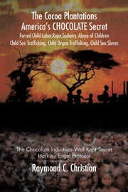 The Cocoa Plantations America'S Chocolate Secret Forced Child Labor, Rape, Sodomy, Abuse of Children, Child Sex Trafficking, Child Organ Trafficking, Child Sex Slaves - The Chocolate Industries Well Kept Secret/Harkin - Engel Protocol ebook by Raymond C. Christian