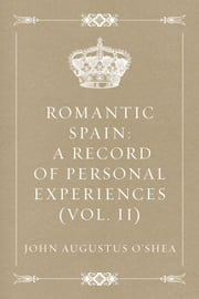 Romantic Spain: A Record of Personal Experiences (Vol. II) ebook by John Augustus O'Shea