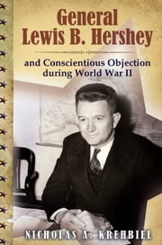 General Lewis B. Hershey and Conscientious Objection during World War II ebook by Nicholas A. Krehbiel
