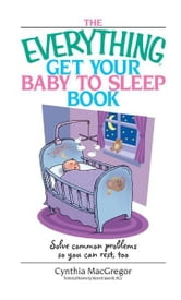 Everything Get Your Baby To Sleep Book: Solve Common Problems So You Can Rest, Too ebook by Cynthia MacGregor