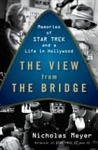 The View from the Bridge - Memories of Star Trek and a Life in Hollywood ebook by Nicholas Meyer