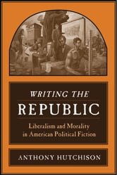 Writing the Republic - Liberalism and Morality in American Political Fiction ebook by Anthony Hutchison