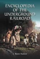 Encyclopedia of the Underground Railroad ebook by J. Blaine Hudson