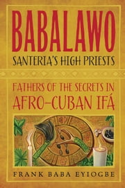 Babalawo, Santeria's High Priests - Fathers of the Secrets in Afro-Cuban Ifa ebook by Frank Baba Eyiogbe