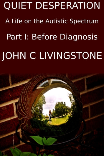 Quiet Desperation, A Life on the Autistic Spectrum, Part 1: Before Diagnosis ebook by John C Livingstone