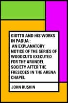 Giotto and his works in Padua : An Explanatory Notice of the Series of Woodcuts Executed for the Arundel Society After the Frescoes in the Arena Chapel ebook by John Ruskin