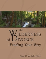 The Wilderness of Divorce: Finding Your Way ebook by Wolfelt, Alan D.