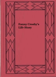 Fanny Crosby's Life Story ebook by Fanny Crosby