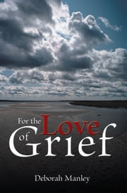 For the Love of Grief ebook by Deborah Manley
