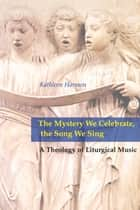 The Mystery We Celebrate, the Song We Sing ebook by Kathleen Harmon SNDdeN