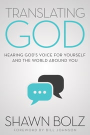 Translating God - Hearing God's Voice for Yourself and the World Around You ebook by Shawn Bolz