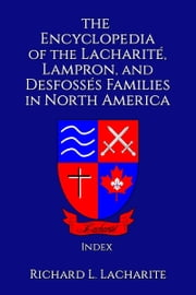 The Encyclopedia of the Lacharité, Lampron, and Desfossés Families in North America, Index ebook by Richard Lacharite