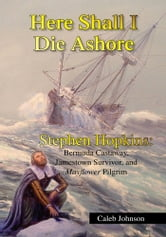 Here Shall I Die Ashore - STEPHEN HOPKINS: Bermuda Castaway, Jamestown Survivor, and Mayflower Pilgrim. ebook by Caleb Johnson