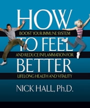 How to Feel Better - Boost Your Immune System and Reduce Inflammation for Lifelong Health and Vitality ebook by Nick Hall