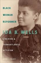 Black Woman Reformer - Ida B. Wells, Lynching, and Transatlantic Activism ebook by Sarah L. Silkey