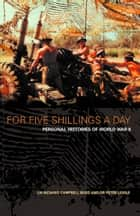 For Five Shillings a Day: Personal Histories of World War II ebook by Dr. Richard Campbell-Begg,Dr. Peter Liddle