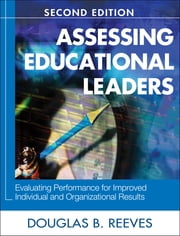 Assessing Educational Leaders - Evaluating Performance for Improved Individual and Organizational Results ebook by Douglas B. Reeves