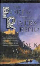 The Fort at River's Bend - Book Five of The Camulod Chronicles ebook by Jack Whyte
