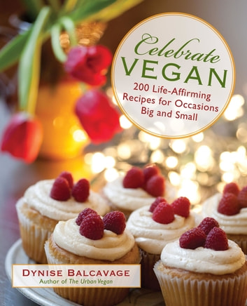 Celebrate Vegan - 200 Life-Affirming Recipes for Occasions Big and Small ebook by Dynise Balcavage