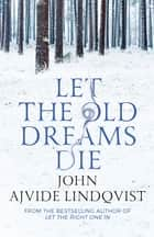 Let the Old Dreams Die eBook by John Ajvide Lindqvist, Marlaine Delargy, Marlaine Delargy