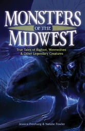 Monsters of the Midwest - True Tales of Bigfoot, Werewolves & Other Legendary Creatures ebook by Jessica Freeburg,Natalie Fowler
