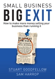 Small Business Big Exit - How to Make More Money Selling Your Business Than Running It ebook by Stuart Goodfellow,Sam Harrop