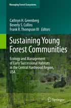 Sustaining Young Forest Communities - Ecology and Management of early successional habitats in the central hardwood region, USA ebook by Cathryn Greenberg, Frank Thompson III, Beverly Collins