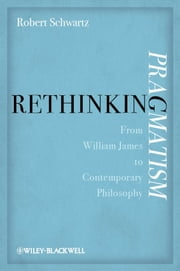 Rethinking Pragmatism - From William James to Contemporary Philosophy ebook by Robert A. Schwartz